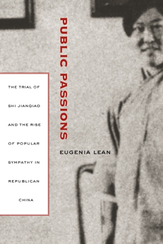 Public Passions: The Trial of Shi Jianqiao and the Rise of Popular Sympathy in Republican China (University of California Press, 2007)